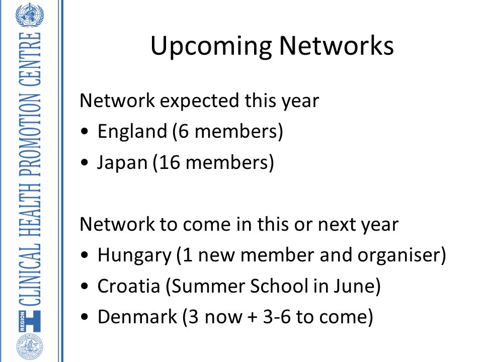 Upcoming Networks Network expected this year England (6 members) Japan (16 members) Network to come in this or next year Hungary (1 new member and org