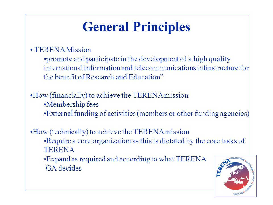 General Principles TERENA Mission promote and participate in the development of a high quality international information and telecommunications infrastructure for the benefit of Research and Education How (financially) to achieve the TERENA mission Membership fees External funding of activities (members or other funding agencies) How (technically) to achieve the TERENA mission Require a core organization as this is dictated by the core tasks of TERENA Expand as required and according to what TERENA GA decides