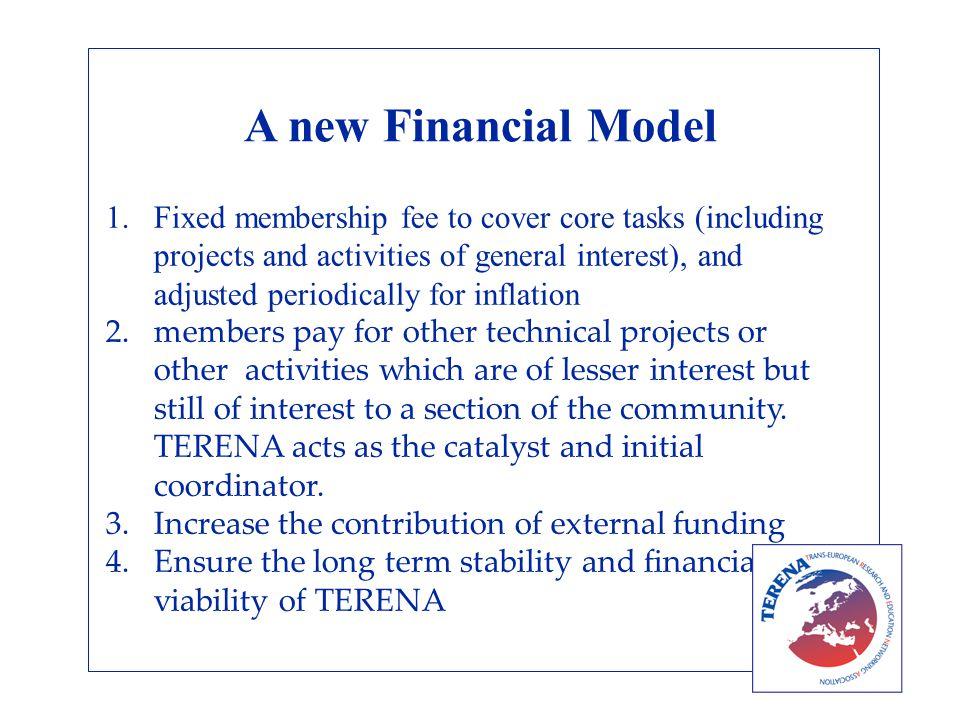 A new Financial Model 1.Fixed membership fee to cover core tasks (including projects and activities of general interest), and adjusted periodically for inflation 2.members pay for other technical projects or other activities which are of lesser interest but still of interest to a section of the community.