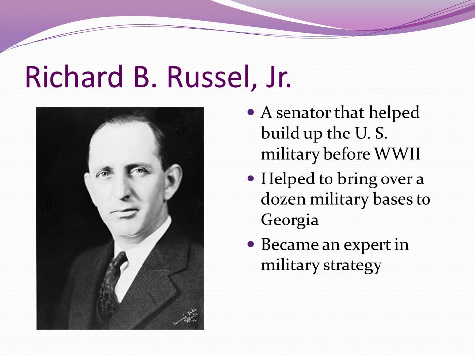 Richard B. Russel, Jr. A senator that helped build up the U. S. military before WWII Helped to bring over a dozen military bases to Georgia Became an