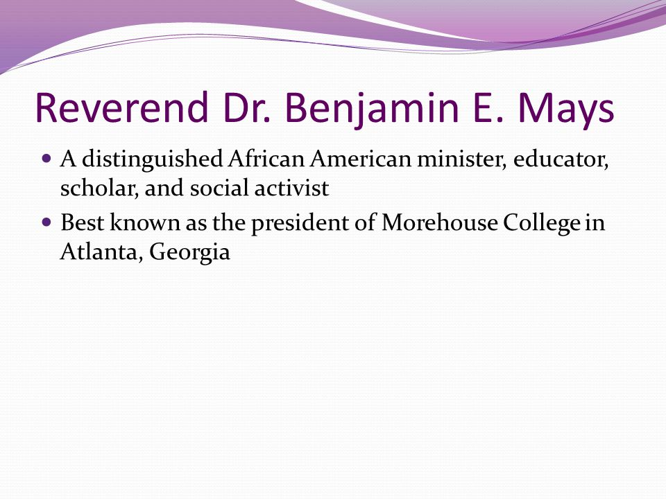 Reverend Dr. Benjamin E. Mays A distinguished African American minister, educator, scholar, and social activist Best known as the president of Morehou