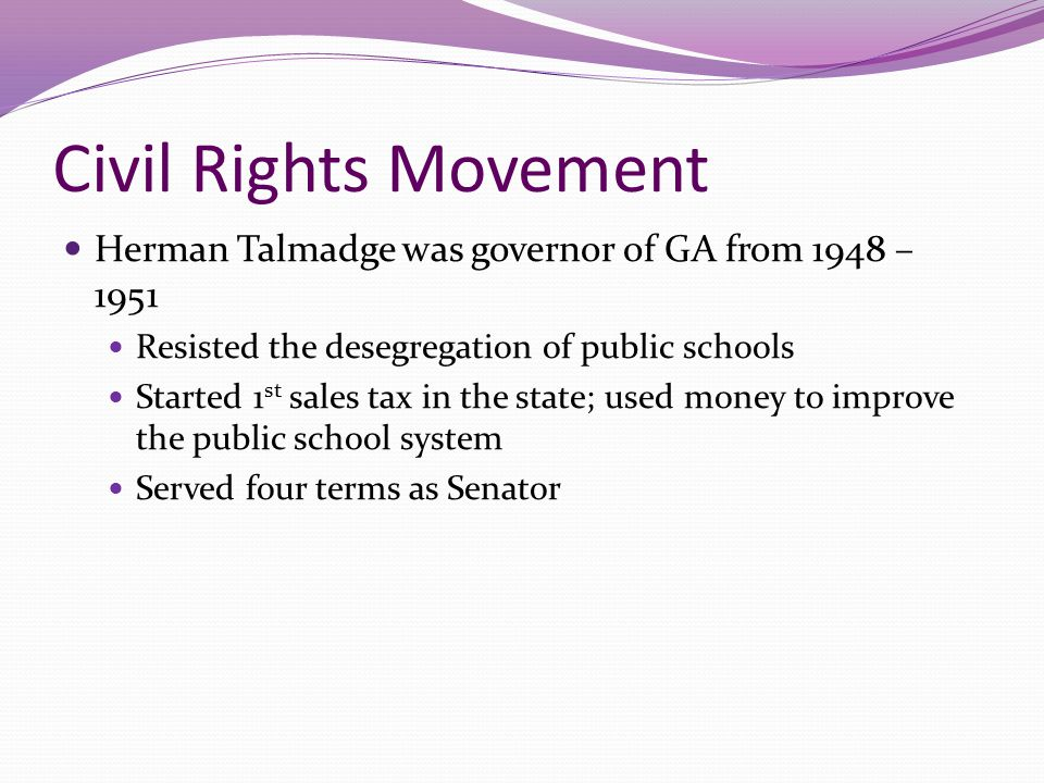 Civil Rights Movement Herman Talmadge was governor of GA from 1948 – 1951 Resisted the desegregation of public schools Started 1 st sales tax in the s