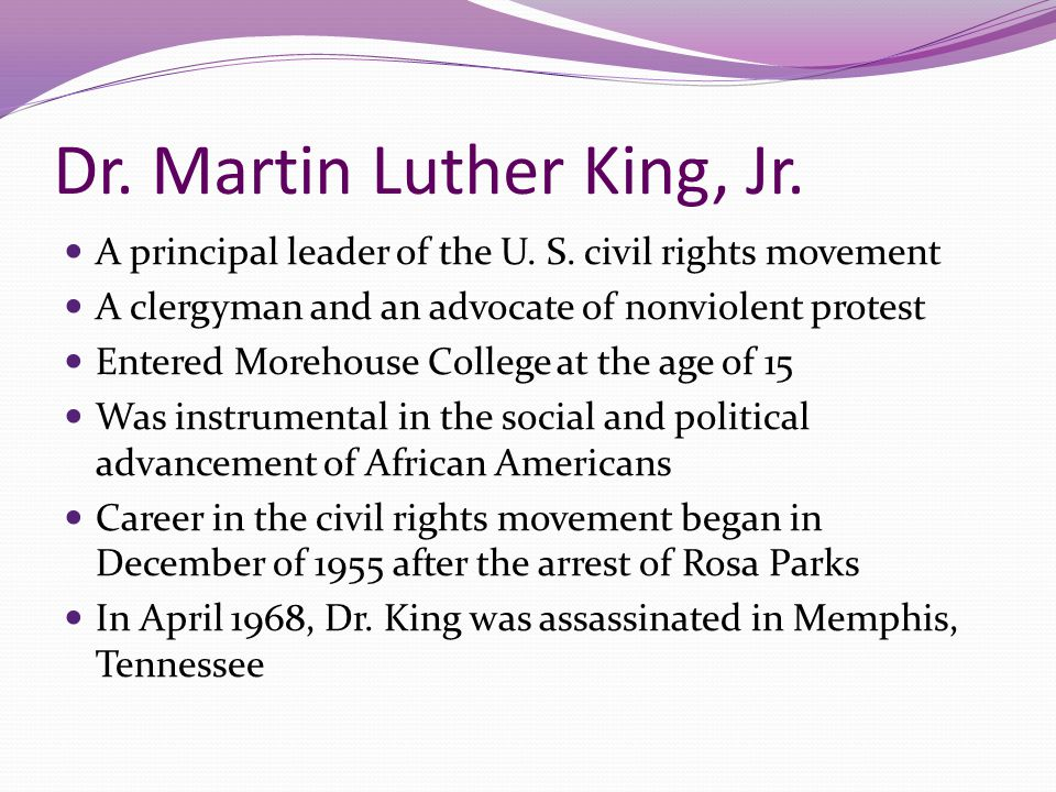Dr. Martin Luther King, Jr. A principal leader of the U. S. civil rights movement A clergyman and an advocate of nonviolent protest Entered Morehouse
