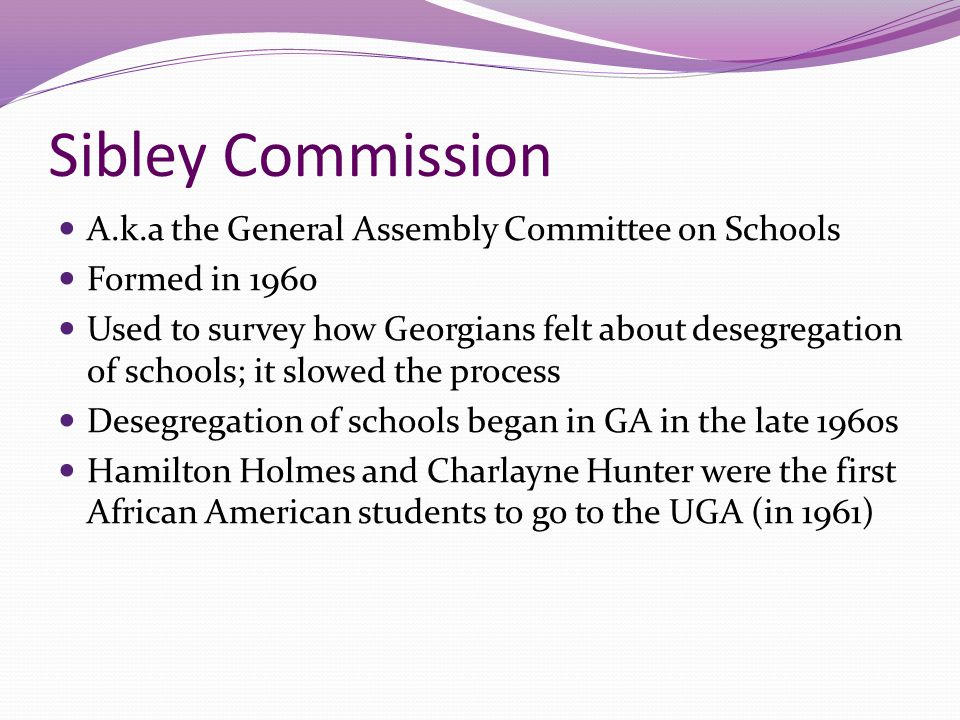 Sibley Commission A.k.a the General Assembly Committee on Schools Formed in 1960 Used to survey how Georgians felt about desegregation of schools; it