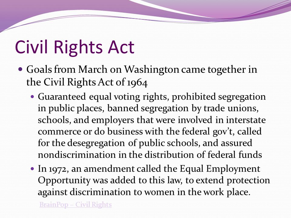 Civil Rights Act Goals from March on Washington came together in the Civil Rights Act of 1964 Guaranteed equal voting rights, prohibited segregation i