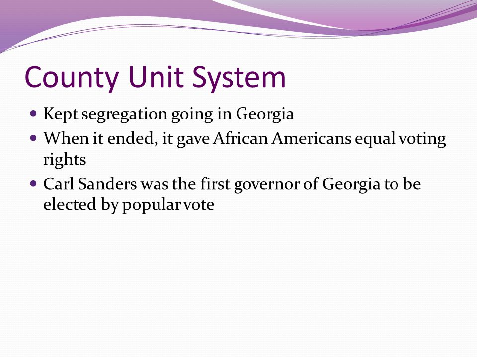 County Unit System Kept segregation going in Georgia When it ended, it gave African Americans equal voting rights Carl Sanders was the first governor