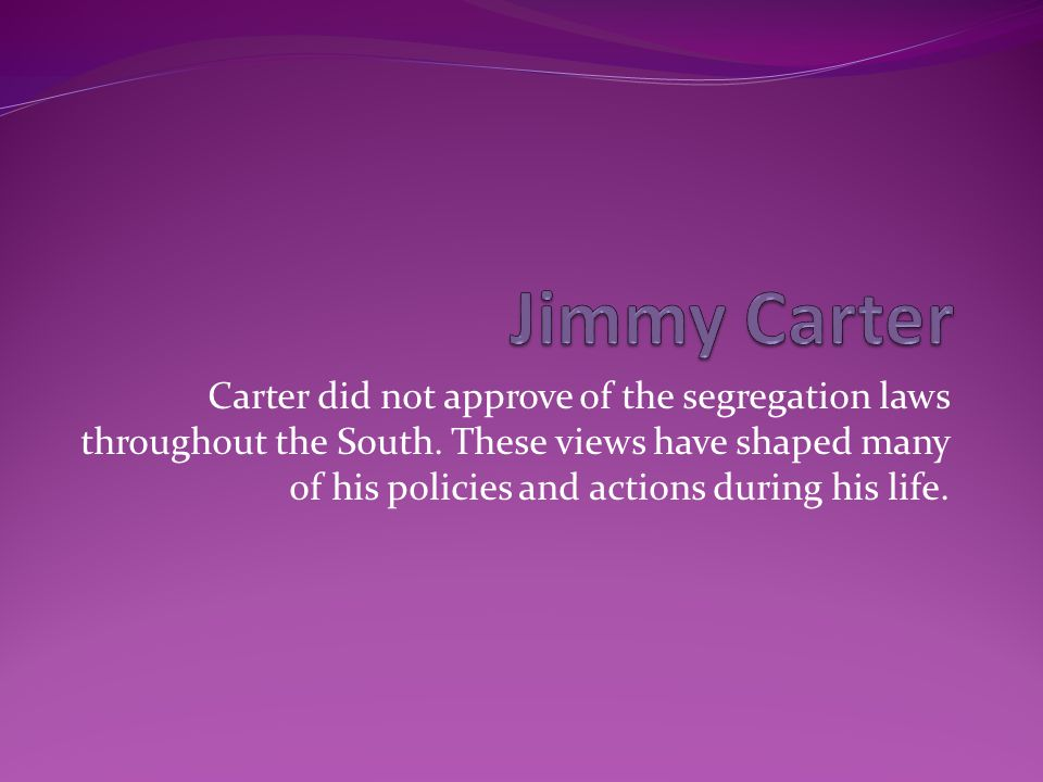 Carter did not approve of the segregation laws throughout the South. These views have shaped many of his policies and actions during his life.