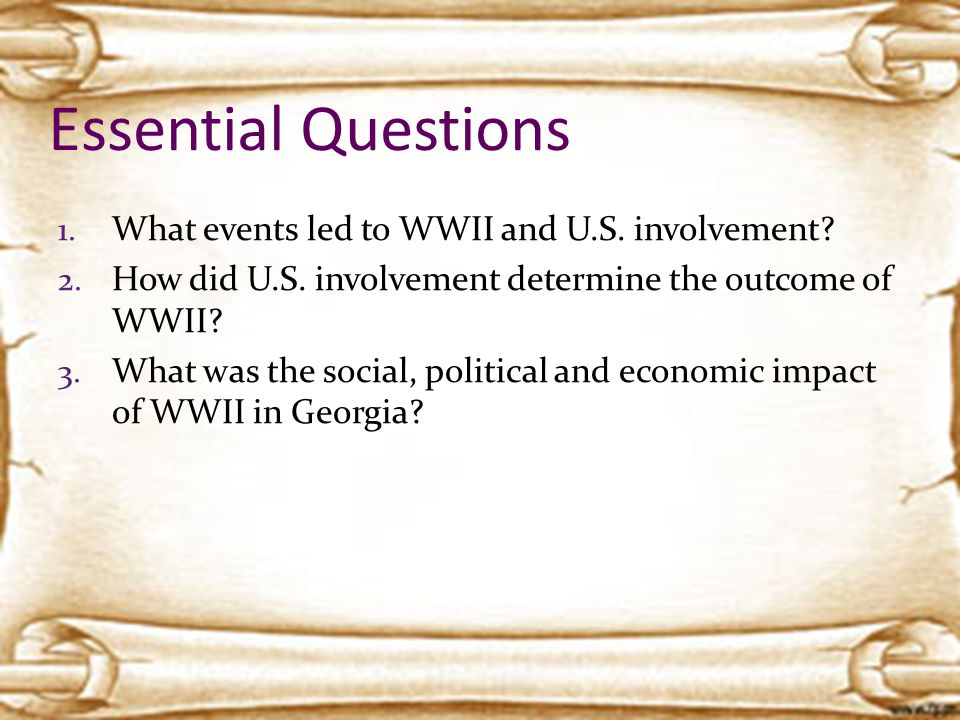 Essential Questions 1. What events led to WWII and U.S. involvement? 2. How did U.S. involvement determine the outcome of WWII? 3. What was the social
