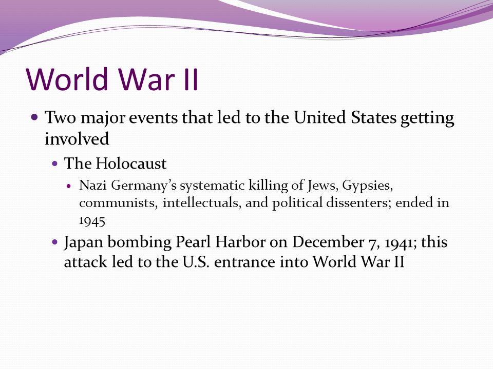 World War II Two major events that led to the United States getting involved The Holocaust Nazi Germany's systematic killing of Jews, Gypsies, communi