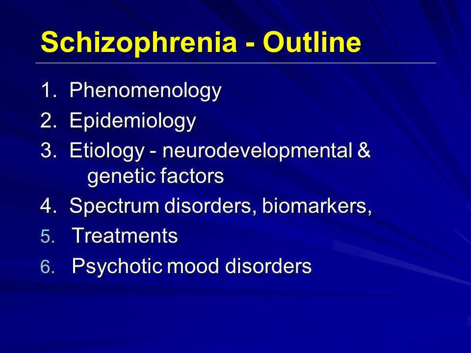 Schizophrenia - Outline 1. Phenomenology 2. Epidemiology 3. Etiology ‑ neurodevelopmental & genetic factors 4. Spectrum disorders, biomarkers, 5. Trea