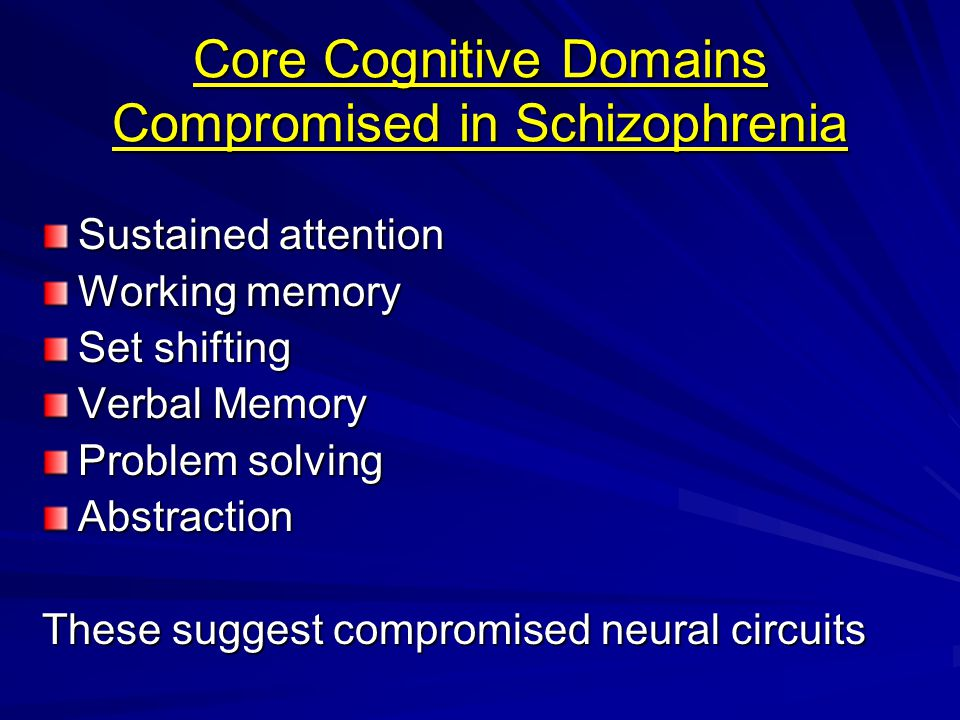 Core Cognitive Domains Compromised in Schizophrenia Sustained attention Working memory Set shifting Verbal Memory Problem solving Abstraction These suggest compromised neural circuits