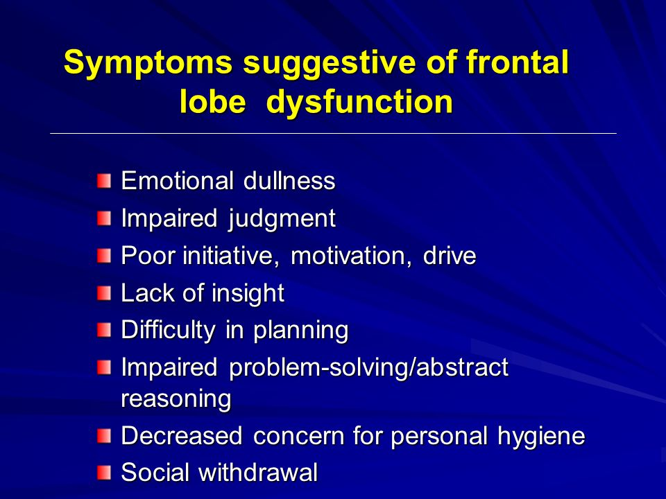 Symptoms suggestive of frontal lobe dysfunction Emotional dullness Impaired judgment Poor initiative, motivation, drive Lack of insight Difficulty in planning Impaired problem-solving/abstract reasoning Decreased concern for personal hygiene Social withdrawal