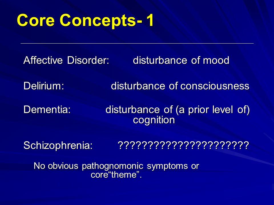Core Concepts- 1 Affective Disorder:disturbance of mood Delirium: disturbance of consciousness Dementia:disturbance of (a prior level of) cognition Sc