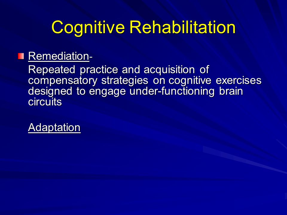 Cognitive Rehabilitation Remediation - Repeated practice and acquisition of compensatory strategies on cognitive exercises designed to engage under-functioning brain circuits Adaptation