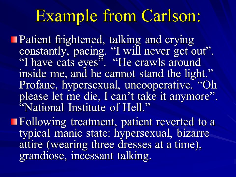 """Example from Carlson: Patient frightened, talking and crying constantly, pacing. """"I will never get out"""". """"I have cats eyes"""". """"He crawls around inside"""