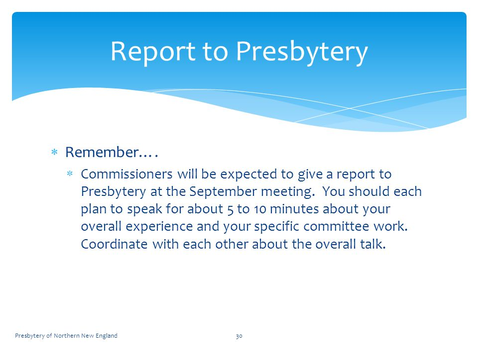  Remember….  Commissioners will be expected to give a report to Presbytery at the September meeting. You should each plan to speak for about 5 to 10