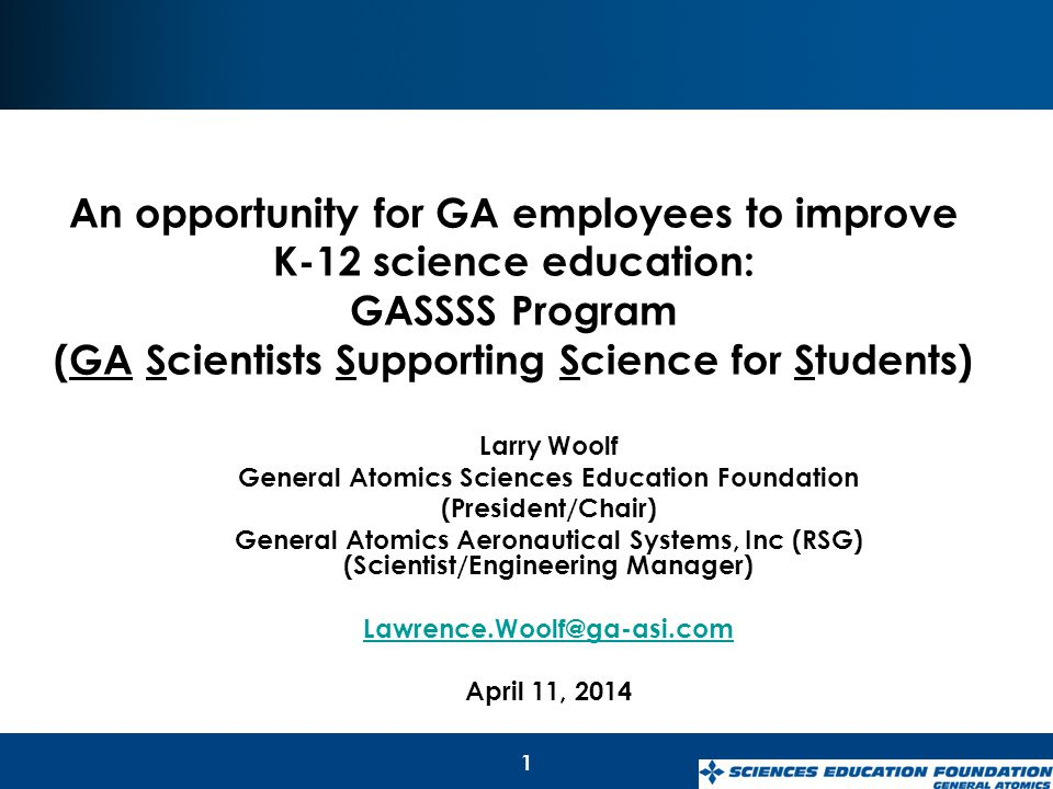 1 Larry Woolf General Atomics Sciences Education Foundation (President/Chair) General Atomics Aeronautical Systems, Inc (RSG) (Scientist/Engineering Manager) Lawrence.Woolf@ga-asi.com April 11, 2014 An opportunity for GA employees to improve K-12 science education: GASSSS Program (GA Scientists Supporting Science for Students)