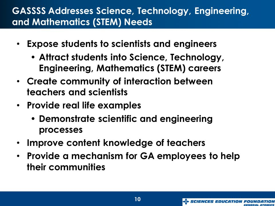 GASSSS Addresses Science, Technology, Engineering, and Mathematics (STEM) Needs Expose students to scientists and engineers Attract students into Scie