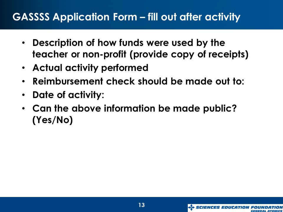 GASSSS Application Form – fill out after activity 13 Description of how funds were used by the teacher or non-profit (provide copy of receipts) Actual activity performed Reimbursement check should be made out to: Date of activity: Can the above information be made public.