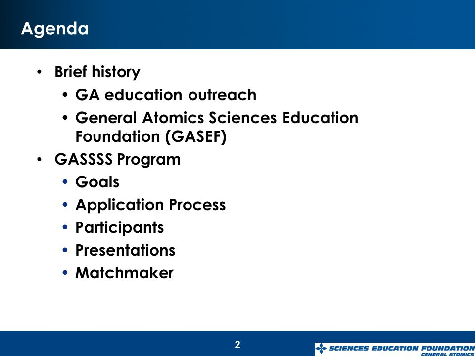 Agenda Brief history GA education outreach General Atomics Sciences Education Foundation (GASEF) GASSSS Program Goals Application Process Participants Presentations Matchmaker 2