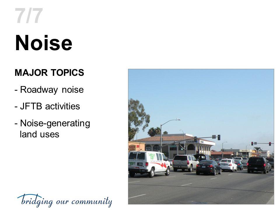 Noise MAJOR TOPICS - Roadway noise - JFTB activities - Noise-generating land uses 7/7