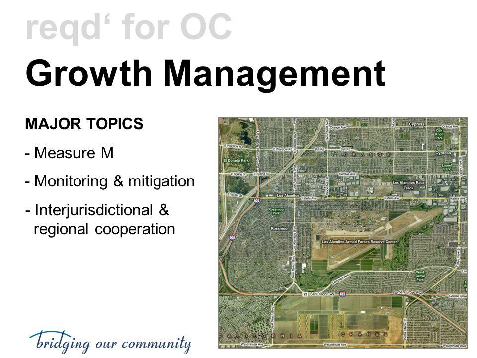 Growth Management MAJOR TOPICS - Measure M - Monitoring & mitigation - Interjurisdictional & regional cooperation reqd' for OC