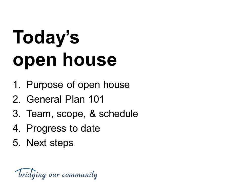 Today's open house 1.Purpose of open house 2.General Plan 101 3.Team, scope, & schedule 4.Progress to date 5.Next steps