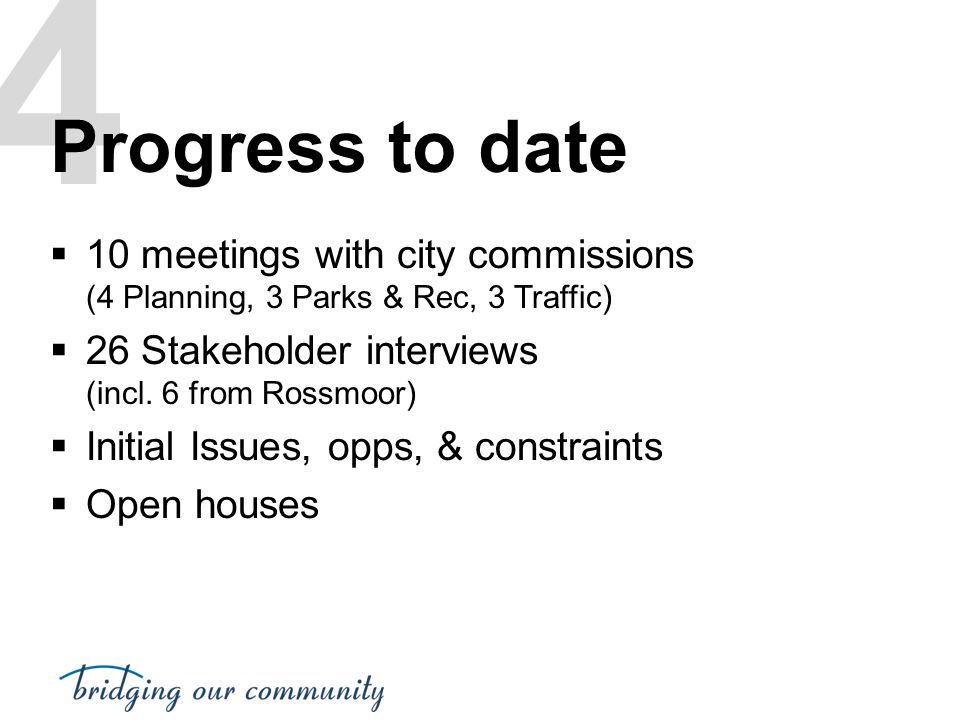 4 Progress to date  10 meetings with city commissions (4 Planning, 3 Parks & Rec, 3 Traffic)  26 Stakeholder interviews (incl. 6 from Rossmoor)  In