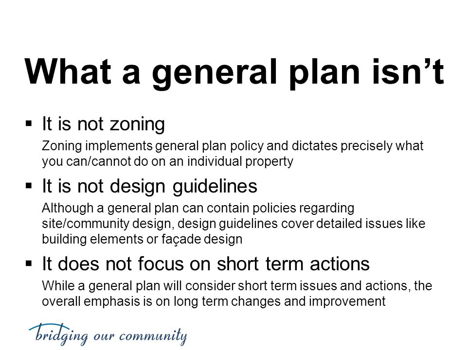 What a general plan isn't  It is not zoning Zoning implements general plan policy and dictates precisely what you can/cannot do on an individual prop