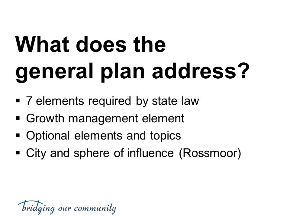 What does the general plan address?  7 elements required by state law  Growth management element  Optional elements and topics  City and sphere of