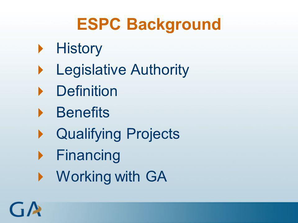 ESPC Background  History  Legislative Authority  Definition  Benefits  Qualifying Projects  Financing  Working with GA
