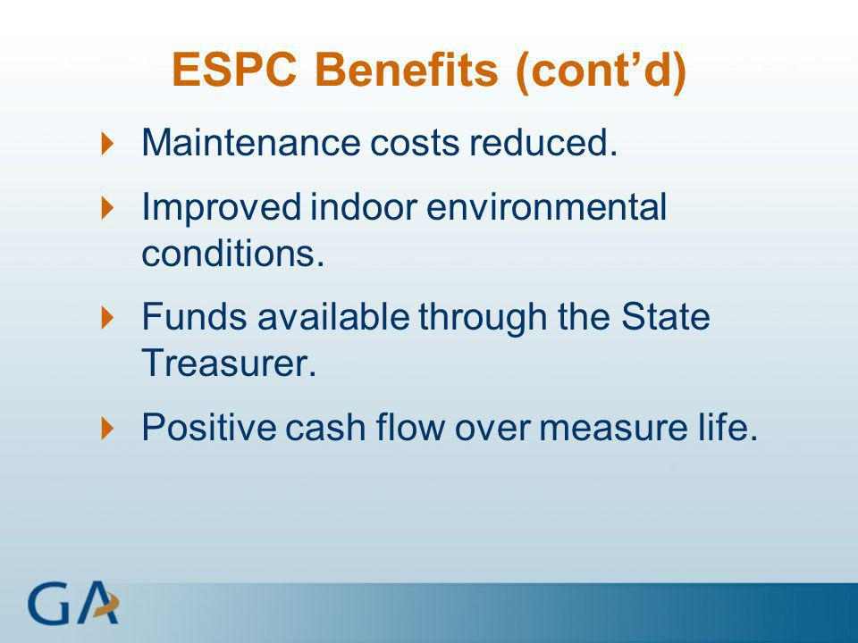 ESPC Benefits (cont'd)  Maintenance costs reduced.  Improved indoor environmental conditions.  Funds available through the State Treasurer.  Posit