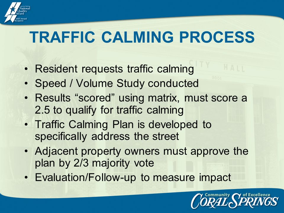 TRAFFIC CALMING PROCESS Resident requests traffic calming Speed / Volume Study conducted Results scored using matrix, must score a 2.5 to qualify for traffic calming Traffic Calming Plan is developed to specifically address the street Adjacent property owners must approve the plan by 2/3 majority vote Evaluation/Follow-up to measure impact