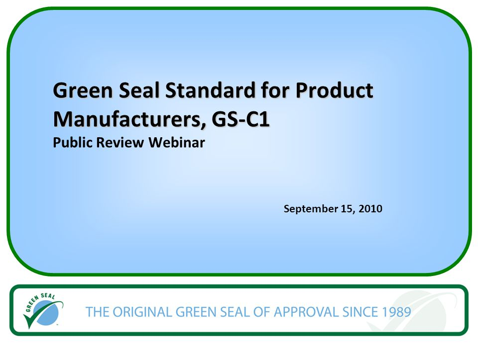 Green Seal Standard for Product Manufacturers, GS-C1 Green Seal Standard for Product Manufacturers, GS-C1 Public Review Webinar September 15, 2010