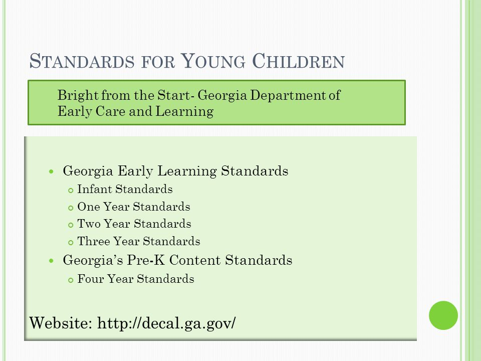 S TANDARDS FOR Y OUNG C HILDREN Georgia Early Learning Standards Infant Standards One Year Standards Two Year Standards Three Year Standards Georgia's Pre-K Content Standards Four Year Standards Website: http://decal.ga.gov/ Bright from the Start- Georgia Department of Early Care and Learning