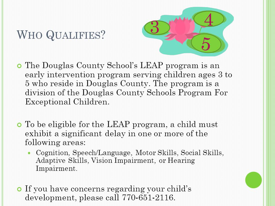 W HO Q UALIFIES ? The Douglas County School's LEAP program is an early intervention program serving children ages 3 to 5 who reside in Douglas County.