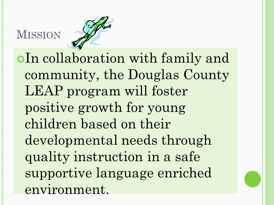 M ISSION In collaboration with family and community, the Douglas County LEAP program will foster positive growth for young children based on their developmental needs through quality instruction in a safe supportive language enriched environment.