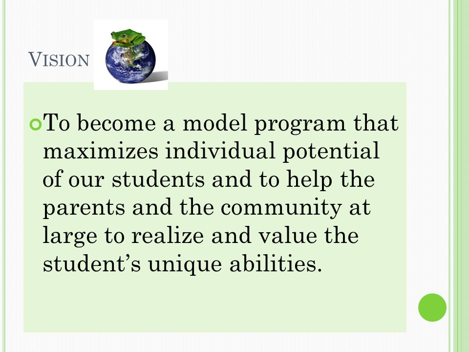 V ISION To become a model program that maximizes individual potential of our students and to help the parents and the community at large to realize and value the student's unique abilities.