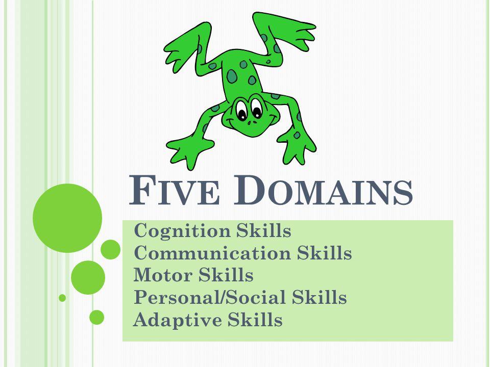 F IVE D OMAINS Cognition Skills Communication Skills Motor Skills Personal/Social Skills Adaptive Skills