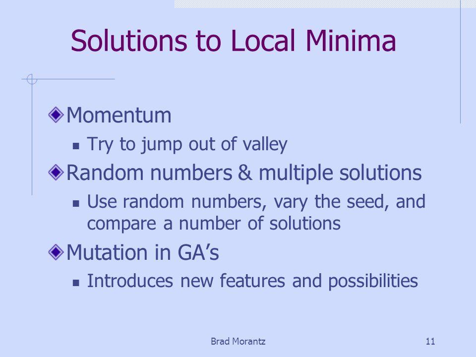 Brad Morantz11 Solutions to Local Minima Momentum Try to jump out of valley Random numbers & multiple solutions Use random numbers, vary the seed, and compare a number of solutions Mutation in GA's Introduces new features and possibilities