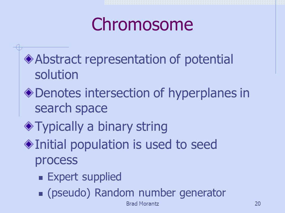 Brad Morantz20 Chromosome Abstract representation of potential solution Denotes intersection of hyperplanes in search space Typically a binary string Initial population is used to seed process Expert supplied (pseudo) Random number generator