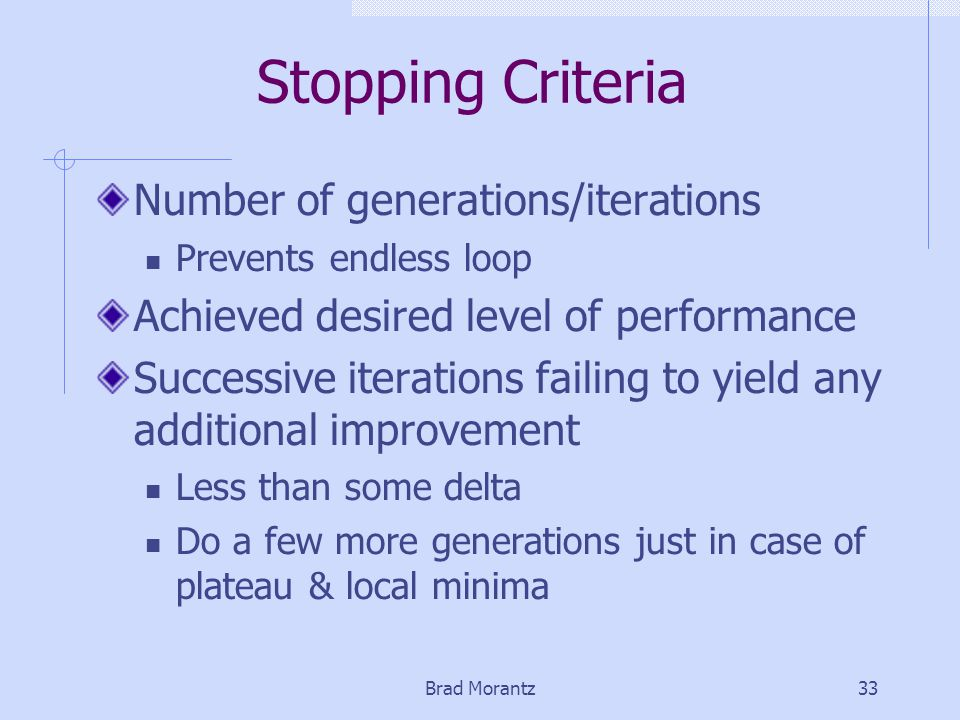 Brad Morantz33 Stopping Criteria Number of generations/iterations Prevents endless loop Achieved desired level of performance Successive iterations failing to yield any additional improvement Less than some delta Do a few more generations just in case of plateau & local minima