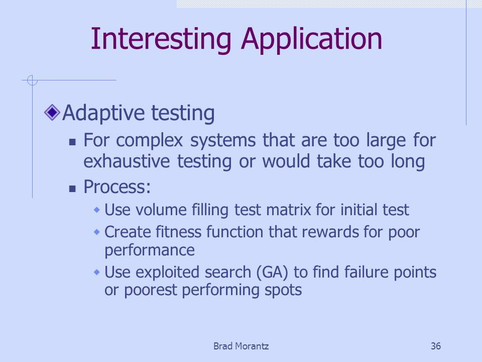 Brad Morantz36 Interesting Application Adaptive testing For complex systems that are too large for exhaustive testing or would take too long Process:  Use volume filling test matrix for initial test  Create fitness function that rewards for poor performance  Use exploited search (GA) to find failure points or poorest performing spots
