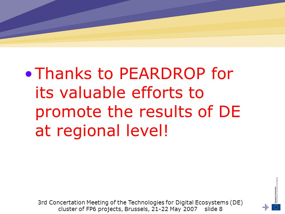 3rd Concertation Meeting of the Technologies for Digital Ecosystems (DE) cluster of FP6 projects, Brussels, 21-22 May 2007 slide 8 Thanks to PEARDROP for its valuable efforts to promote the results of DE at regional level!