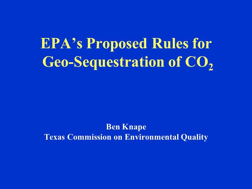 EPA's Proposed Rules for Geo-Sequestration of CO 2 Ben Knape Texas Commission on Environmental Quality