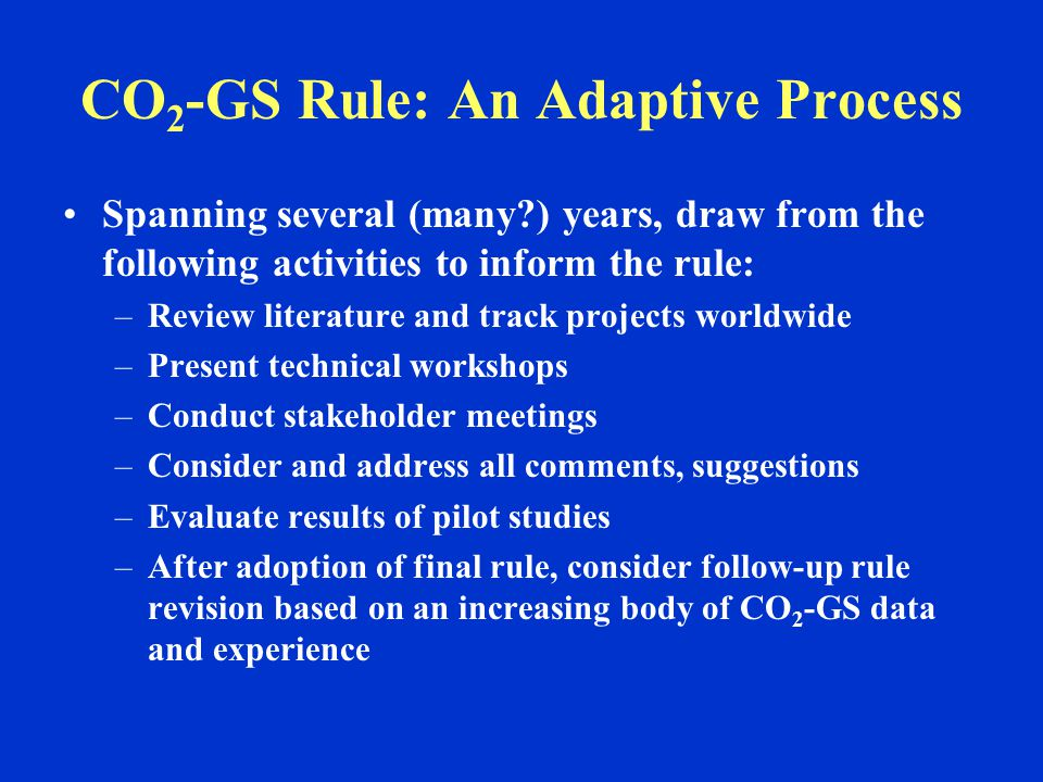 CO 2 -GS Rule: An Adaptive Process Spanning several (many?) years, draw from the following activities to inform the rule: –Review literature and track projects worldwide –Present technical workshops –Conduct stakeholder meetings –Consider and address all comments, suggestions –Evaluate results of pilot studies –After adoption of final rule, consider follow-up rule revision based on an increasing body of CO 2 -GS data and experience