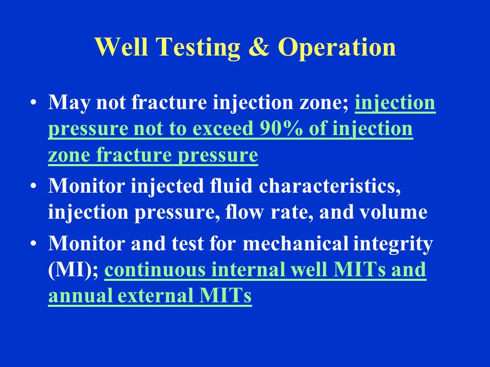 Well Testing & Operation May not fracture injection zone; injection pressure not to exceed 90% of injection zone fracture pressure Monitor injected fluid characteristics, injection pressure, flow rate, and volume Monitor and test for mechanical integrity (MI); continuous internal well MITs and annual external MITs