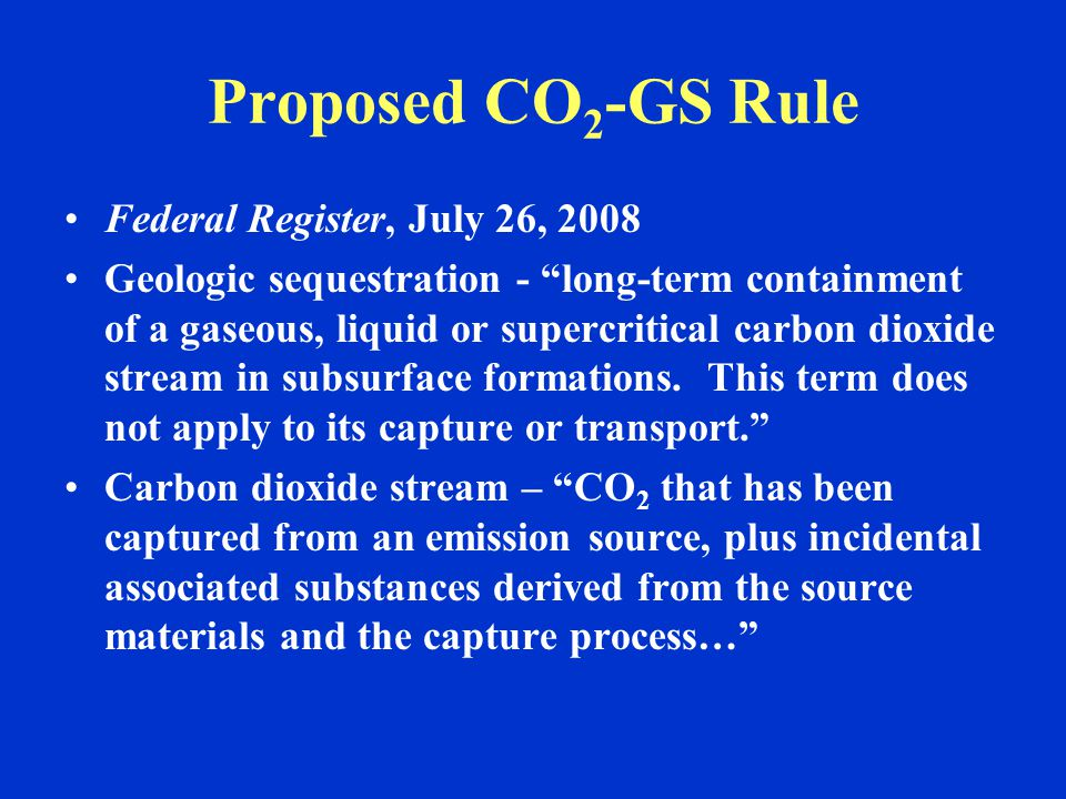 Proposed CO 2 -GS Rule Federal Register, July 26, 2008 Geologic sequestration - long-term containment of a gaseous, liquid or supercritical carbon dioxide stream in subsurface formations.