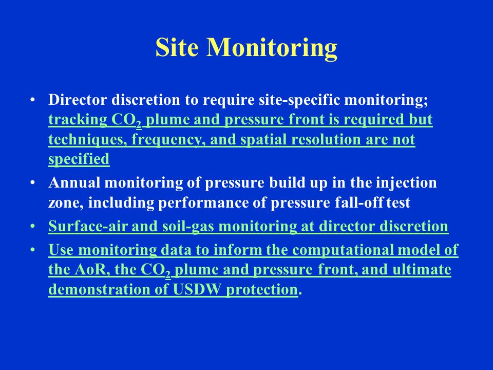 Site Monitoring Director discretion to require site-specific monitoring; tracking CO 2 plume and pressure front is required but techniques, frequency, and spatial resolution are not specified Annual monitoring of pressure build up in the injection zone, including performance of pressure fall-off test Surface-air and soil-gas monitoring at director discretion Use monitoring data to inform the computational model of the AoR, the CO 2 plume and pressure front, and ultimate demonstration of USDW protection.