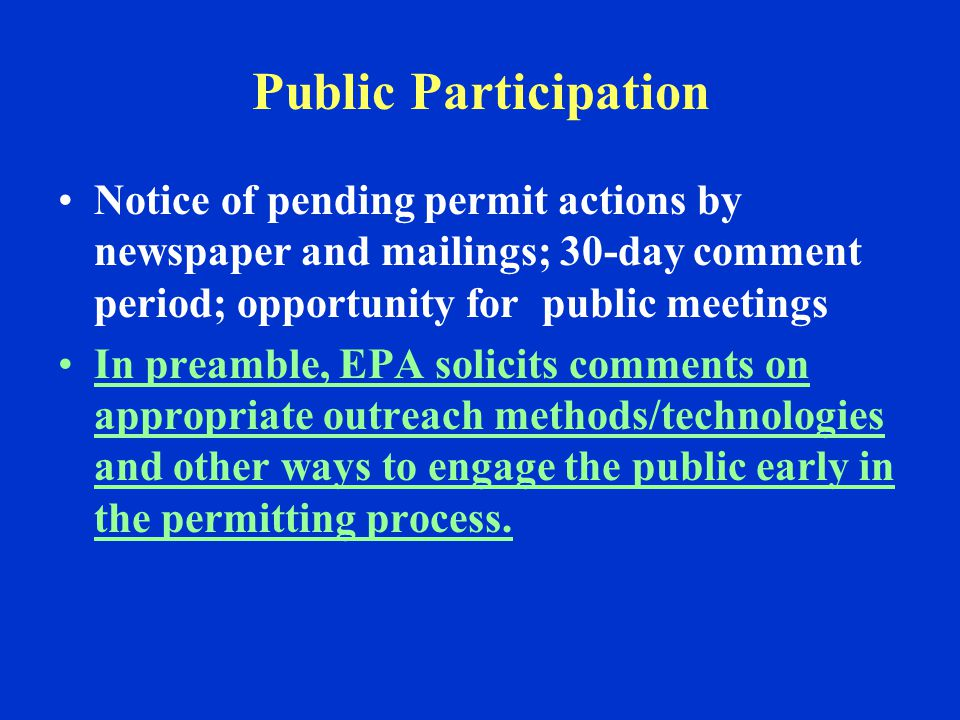 Public Participation Notice of pending permit actions by newspaper and mailings; 30-day comment period; opportunity for public meetings In preamble, EPA solicits comments on appropriate outreach methods/technologies and other ways to engage the public early in the permitting process.